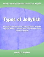Types of Jellyfish: An Introductory Guide for Learning About Jellyfish, Jellyfish Season, Jellyfish Species and Maintain by Dorothy Stephens
