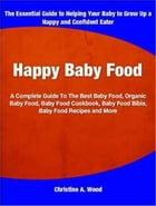 Happy Baby Food: A Complete Guide To The Best Baby Food, Organic Baby Food, Baby Food Cookbook, Baby Food Bible, Baby by Christine A. Wood