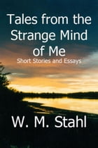 Tales From the Strange Mind of Me: Short Stories and Essays by W. M. Stahl