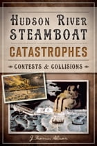 Hudson River Steamboat Catastrophes: Contests and Collisions by J. Thomas Allison
