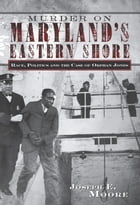 Murder on Maryland's Eastern Shore: Race, Politics and the Case of Orphan Jones by Joseph E. Moore