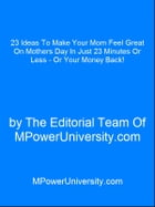 23 Ideas To Make Your Mom Feel Great On Mothers Day In Just 23 Minutes Or Less - Or Your Money Back! by Editorial Team Of MPowerUniversity.com