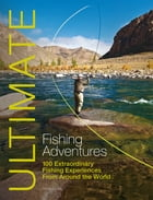 Ultimate Fishing Adventures: 100 Extraordinary Fishing Experiences From Around the World by Henry Gilbey