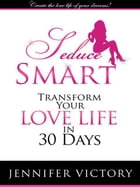 Seduce Smart: Transform Your Love Life in 30 Days by Jennifer Victory