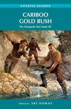 Cariboo Gold Rush: The Stampede that Made BC by Art Downs