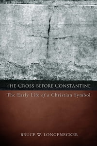 The Cross before Constantine: The Early Life of a Christian Symbol