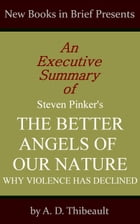 An Executive Summary of Steven Pinker's 'The Better Angels of Our Nature: Why Violence Has Declined' by A. D. Thibeault