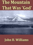 "The Mountain That Was ""God"": Being a Little Book about the Great Peak Which the Indians Named ""Tacoma"" but Which Is Officially Ca by John H. Williams"