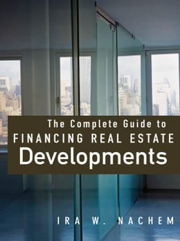 Book The Complete Guide to Financing Real Estate Developments by Nachem, Ira