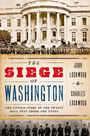 The Siege of Washington The Untold Story of the Twelve Days That Shook the Union