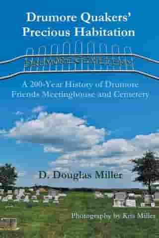 Drumore Quakers' Precious Habitation: A 200-Year History of Drumore Friends Meetinghouse and Cemetery