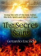 The Secret Saint: Doing the will of the Holy Father, the Holy Spirit and the Son of Man by Gerardo Enciso