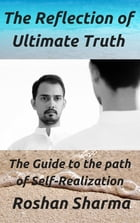 The Reflection of Ultimate Truth by Roshan M Sharma