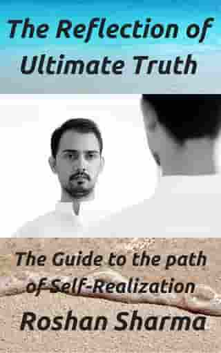 The Reflection of Ultimate Truth: The Guide to the path of Self-Realization by Roshan M Sharma