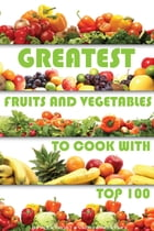 Greatest Fruits and Vegetables to Cook With: Top 100 by alex trostanetskiy