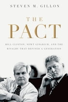 The Pact: Bill Clinton, Newt Gingrich, and the Rivalry that Defined a Generation by Steven M. Gillon