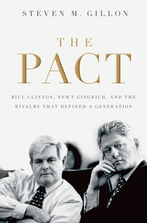 The Pact Bill Clinton,  Newt Gingrich,  and the Rivalry that Defined a Generation
