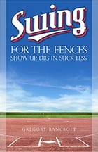 Swing for the Fences: Show Up. Dig In. Suck Less. by Gregory Bancroft