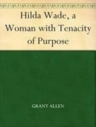 Hilda Wade (A Woman With Tenacity Of Purpose) by Grant Allen