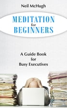 Meditation for Beginners: A guide book for busy executives by Neil McHugh