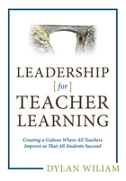 Leadership for Teacher Learning: Creating a Culture Where All Teachers Improve So That All Students Succeed by Dylan Wiliam