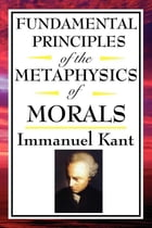 Fundamental Principles of the Metaphysics of Morals by Immanuel Kant