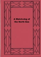 A Watch-dog of the North Sea by Percy F. Westerman