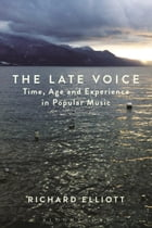 The Late Voice: Time, Age and Experience in Popular Music by Dr. Richard Elliott