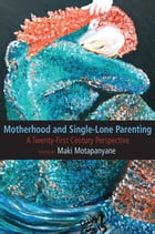 Motherhood and Single-Lone Parenting: A Twenty-First Century Perspective by Motapanyane