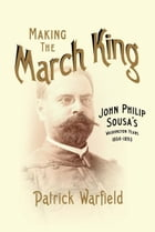 Making the March King: John Philip Sousa's Washington Years, 1854-1893 by Patrick Warfield