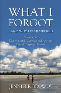 What I Forgot...and Why I Remembered: A Journey to Environmental Awareness and Activism Through…
