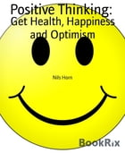 Positive Thinking:Get Health, Happiness and Optimism by Nils Horn