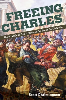 Book Freeing Charles: The Struggle to Free a Slave on the Eve of the Civil War by Scott Christianson