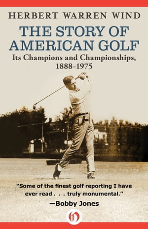 The Story of American Golf Its Champions and Championships,  1888?1975