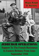 Jedburgh Operations: Support To The French Resistance In Eastern Brittany From June-September 1944 by Major Ralph D. Nichols
