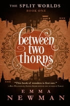 Between Two Thorns: The Split Worlds - Book One by Emma Newman