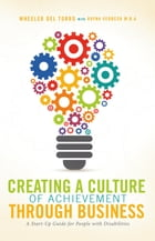 Creating a Culture of Achievement Through Business: A Start Up Guide for People With Disabilities by Wheeler Del Torro