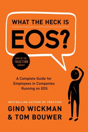 What the Heck Is EOS?: A Complete Guide for Employees in Companies Running on EOS by Gino Wickman