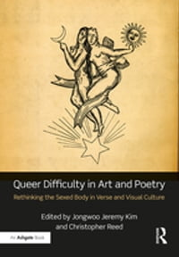 Queer Difficulty in Art and Poetry: Rethinking the Sexed Body in Verse and Visual Culture