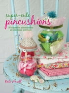 Super-cute Pincushions: 35 adorable pincushions all stitchers will love by Kate Haxell