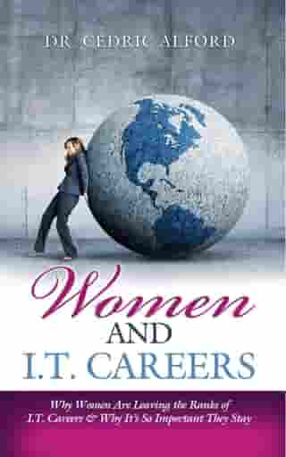 Women and I.T. Careers: Why Women are Leaving the Ranks of I.T. Careers and Why It's So Important They Stay by Cedric Alford