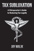 Tax Subluxation: A Chiropractor's Guide to Reducing Tax Legally by Jay Malik