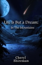Life Is But a Dream: In the Mountains: Life Is But a Dream, #2 by Cheryl Shireman