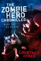 The Zombie Hero Chronicles: Book One- Genesis by Courtney Ayres