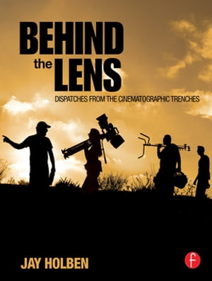 Behind the Lens Dispatches from the Cinematographic Trenches