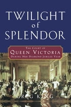 Twilight of Splendor: The Court of Queen Victoria During Her Diamond Jubilee Year by Greg King