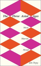 The Three Axial Ages: Moral, Material, Mental by John Torpey