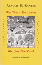 Was That a Tax Lawyer Who Just Flew Over?: From Outside the Offices of Fairweather, Winters & Sommers by Arnold B. Kanter