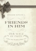 Friends in Him (Our Walk of Faith): A Three-Part Parable of Divine Love by Dr. Brooke Mitchell, Ph.D.