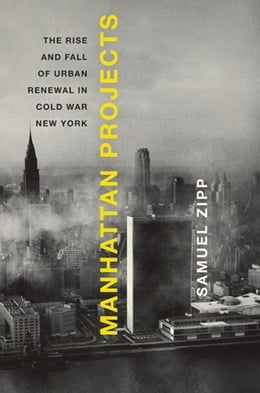 Book Manhattan Projects: The Rise and Fall of Urban Renewal in Cold War New York by Samuel Zipp